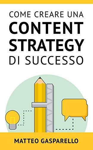Come Creare Una Content Strategy Di Successo: Tutto quello che devi sapere per utilizzare il content marketing in maniera efficace per generare traffico e vendite dal tuo blog