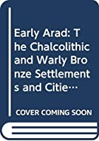 Early Arad: The Chalcolithic and Warly Bronze Settlements and Cities