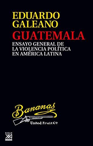 Guatemala. Ensayo general de la violencia en América Latina: Ensayo general de la violencia política en América Latina: 24 (Biblioteca Eduardo Galeano)