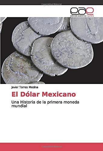 El Dólar Mexicano: Una Historia de la primera moneda mundial (Spanish Edition)
