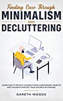 Finding Ease Through Minimalism and Decluttering: Learn How to Detach Yourself from Unnecessary Objects and Thoughts and Get Your Life Back in Control