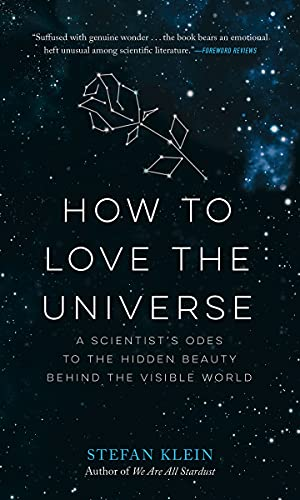 How To Love The Universe A Scientist S Odes To The Hidden Beauty Behind The Visible World Illustrated Klein Stefan Amazon Com