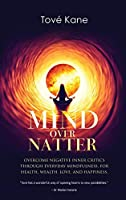 Mind Over Natter: Overcome Negative Inner Critics Through Everyday Mindfulness, For Health, Wealth, Love, and Happiness.