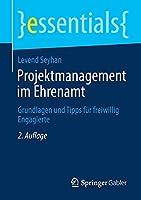 Projektmanagement im Ehrenamt: Grundlagen und Tipps fuer freiwillig Engagierte (essentials)