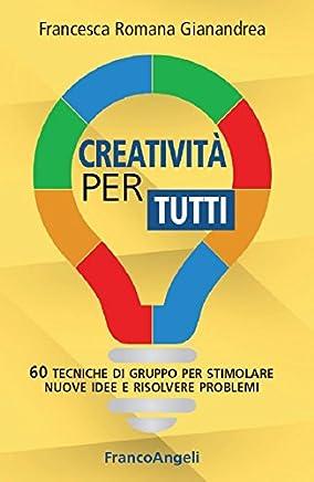 Creatività per tutti.: 60 tecniche di gruppo per stimolare nuove idee e risolvere problemi