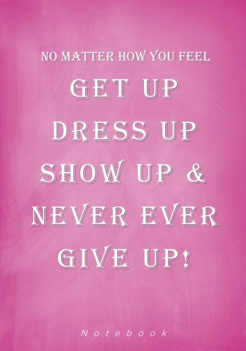 No Matter How You Feel Get Up Dress Up Show Up and Never Ever Give Up Notebook: 7 x 10 Inch Ruled Notebook