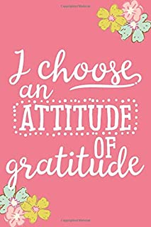 I Choose an Attitude of Gratitude (6x9 Journal): Lined Writing Notebook, 120 Pages – Fun and Inspirational Quote about Thankfulness on Peony Pink Background with Teal, Pink, and Chartreuse Flowers