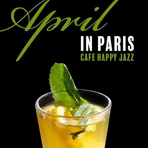 April in Paris: Cafe Happy Jazz - Positive Mood, Restaurant, Club & Coffee Music