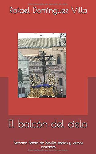 El balcón del cielo: Semana Santa de Sevilla saetas y versos cofrades