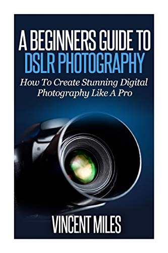 A Beginners Guide To DSLR Photography: How To Create Brilliant Digital Photography Like A Pro (Digital Photography, DSLR Books, DSLR Tutorial,DSLR Photography For Beginners)