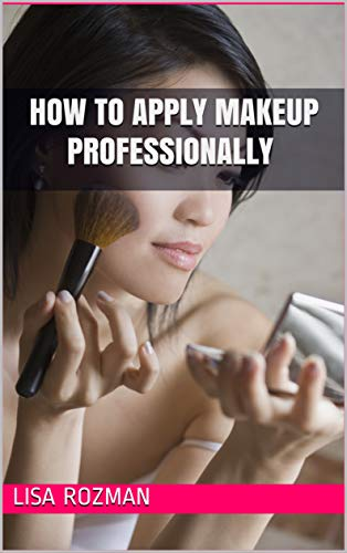 How to Apply Makeup Professionally : From Foundation to Blush : Be A Professional Makeup artist in No Time A Step by Step Comprehensive Guide For Beginners