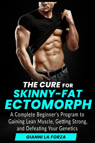 The Cure for Skinny-Fat Ectomorph: A Complete Beginner's Program to Gaining Lean Muscle, Getting Strong, and Defeating Your Genetics