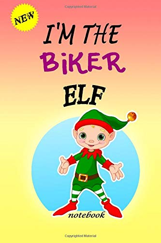 I'M THE Biker ELF: Lined Notebook, Journaling, Blank Notebook Journal, Doodling or Sketching: Perfect Inexpensive Christmas Gift, 120 Page,Professionally Designed (6x9) funny ELF Cover