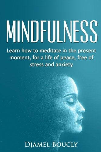 Mindfulness: Mindfulness for beginners : Learn how to meditate in the present moment for a life of peace, free of stress and anxiety
