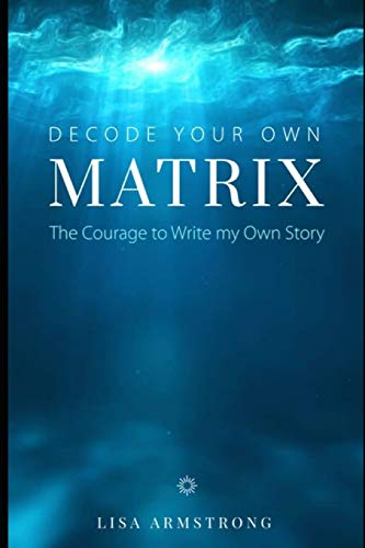 Decode Your Own Matrix: The Courage to Write my Own Story