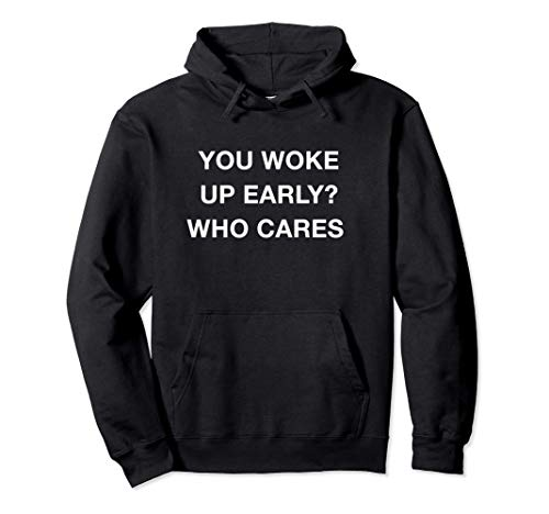 You Woke Up Early Who Cares Funny Quotes Aesthetic Sudadera