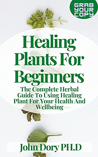 Healing Plants For Beginners: The Complete Herbal Guide To Using Healing Plant For Your Health And Wellbeing (English Edition)