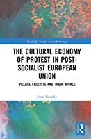 The Cultural Economy of Protest in Post-Socialist European Union: Village Fascists and their Rivals (Routledge Studies in Anthropology)
