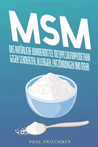 MSM: Das natürliche Wundermittel Methylsulfonylmethan gegen Schmerzen, Allergien, Entzündungen und mehr