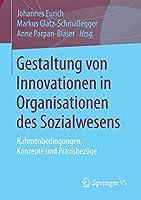 Gestaltung von Innovationen in Organisationen des Sozialwesens: Rahmenbedingungen, Konzepte und Praxisbezuege