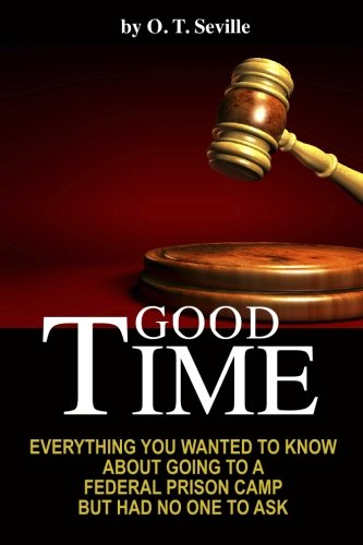 Good Time:: Everything You Wanted to Know About Going to a Federal Prison Camp but Had No One to Ask