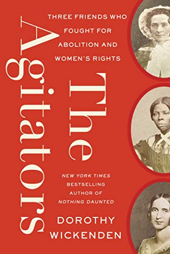 The Agitators: Three Friends Who Fought for Abolition and Women's Rights by [Dorothy Wickenden]