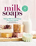Milk Soaps: 35 Skin-Nourishing Recipes for Making Milk-Enriched Soaps, from Goat to Almond