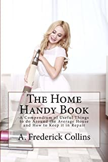 The Home Handy Book: A Compendium of Useful Things to Do Around the Average House and How to Keep It in Repair