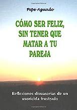 Cómo ser feliz, sin tener que matar a tu pareja: Reflexiones disuasorias de un uxoricida frustrado (Spanish Edition)