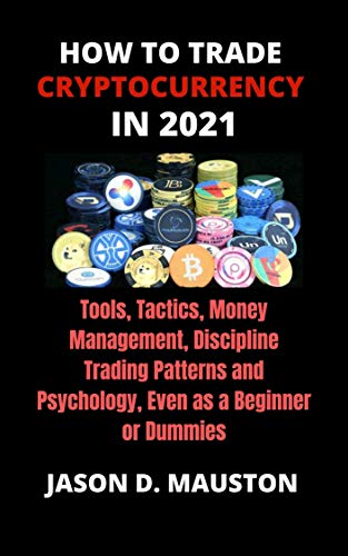 HOW TO TRADE CRYPTOCURRENCY IN 2021: Tools, Tactics, Money Management, Discipline Trading Patterns and Psychology, Even as a Beginner or Dummies