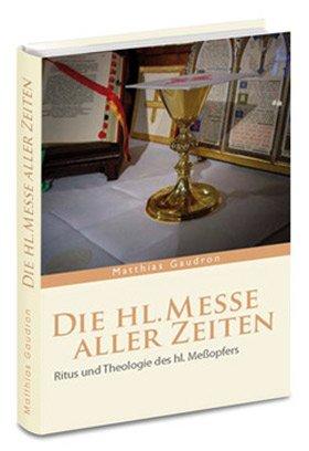 Die Messe aller Zeiten: Ritus und Theologie des hl. Meßopfers