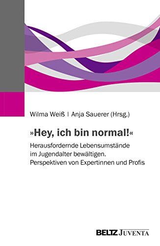 »Hey, ich bin normal!«: Herausfordernde Lebensumstände im Jugendalter bewältigen. Perspektiven von Expertinnen und Profis