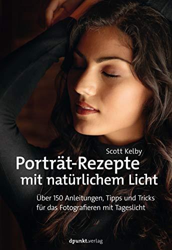 Porträt-Rezepte mit natürlichem Licht: Über 150 Anleitungen, Tipps und Tricks für das Fotografieren mit Tageslicht