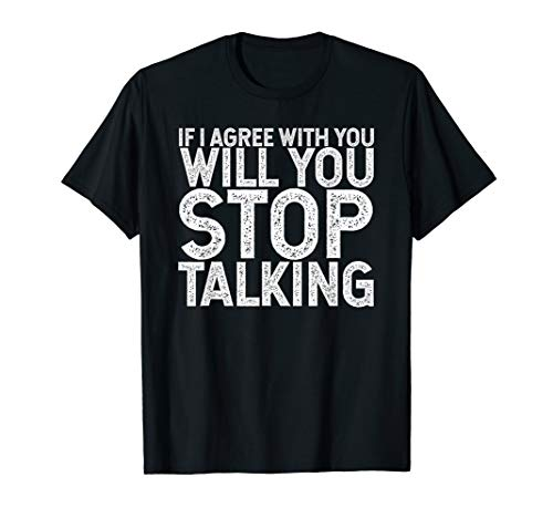 If I Agree with You, Will You Stop Talking - Snarky Sayings T-Shirt