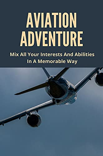 Aviation Adventure: Mix All Your Interests And Abilities In A Memorable Way:...