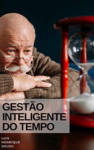 Gestão Inteligente do Tempo: COMO SER MAIS PRODUTIVO E FAZER O DIA RENDER