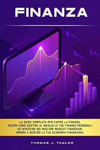 FINANZA: La guida completa per capire la finanza. Scopri come gestire al meglio le tue finanze personali ed investire nei migliori mercati finanziari. Impara a gestire la tua economia finanziaria.