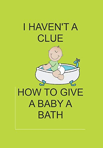 I HAVEN'T A CLUE HOW TO GIVE A BABY A BATH: NOTEBOOKS MAKE...