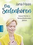Das Seelenhören: Innere Stärke in herausfordernden Zeiten - Jana Haas