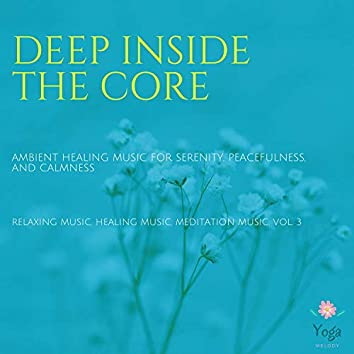 Deep Inside The Core (Ambient Healing Music For Serenity, Peacefulness And Calmness) (Relaxing Music, Healing Music, Meditation Music, Vol. 3)