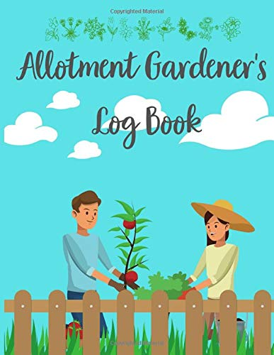 Allotment Gardener's Log Book: Daily, Weekly, Monthly, Annually Gardening Planner Journal, Special Designed Colorful Pages