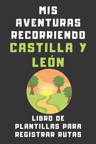 Mis Aventuras Recorriendo Castilla Y León - Libro De Plantillas Para Registrar Rutas: Ideal Para Amantes Del Senderismo Que Quieran Llevar Un Seguimiento De Todas Sus Rutas Y Aventuras - 120 Páginas