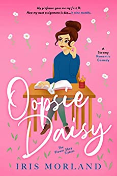 Oopsie Daisy: A Steamy Romantic Comedy (The Flower Shop Sisters Book 3) by [Iris Morland]