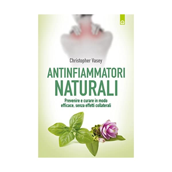 Antinfiammatori naturali: Prevenire e curare in modo efficace, senza effetti collaterali