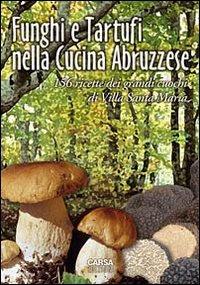 Funghi e tartufi nella cucina abruzzese. 156 ricette dei grandi cuochi di Villa Santa Maria