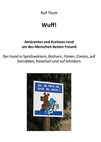 Wuff! - Amüsantes und Kurioses rund um des Menschen besten Freund: Der Hund in Literatur, Film, Comics, der Musik, der Geschichte, der Kunst und auf Schildern