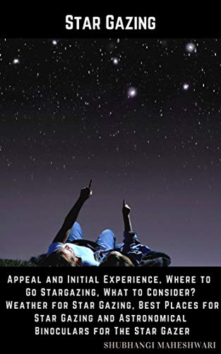 Star Gazing - Appeal and Initial Experience, Where to Go Stargazing, What to Consider? Weather for Star Gazing, Best Places for Star Gazing and Astronomical Binoculars for The Star Gazer