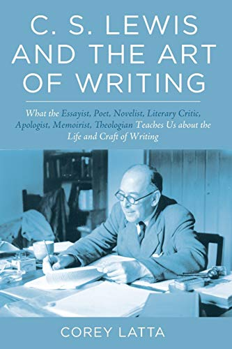C. S. Lewis and the Art of Writing: What the Essayist, Poet, Novelist, Literary Critic, Apologist, Memoirist, Theologian Teaches Us about the Life and Craft of Writing