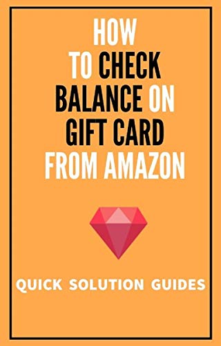 How To Check Balance On Gift Card From Amazon: Go Step By Step on How To Check Balance On Gift Card From Amazon in 2020 with Screenshots (Quick Solution Guides) (English Edition)