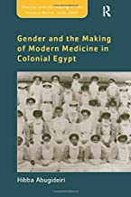 Gender and the Making of Modern Medicine in Colonial Egypt (Empire and the Making of the Modern World, 1650-2000)